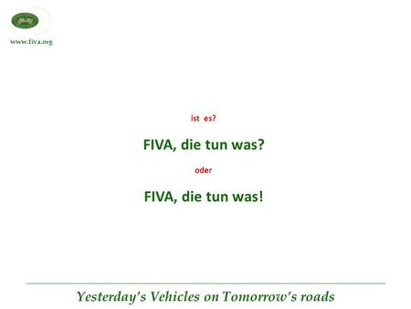 Www.fiva.org Yesterday's Vehicles on Tomorrow's roads ist es? FIVA, die tun was? oder FIVA, die tun was!