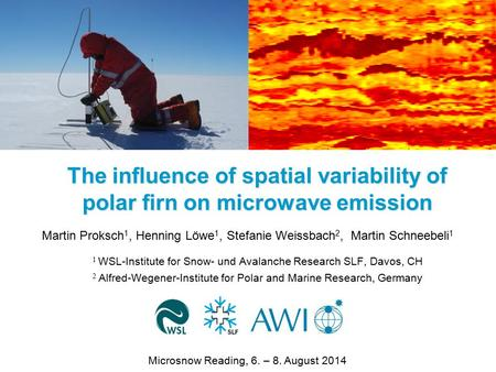 The influence of spatial variability of polar firn on microwave emission Martin Proksch 1, Henning Löwe 1, Stefanie Weissbach 2, Martin Schneebeli 1 1.