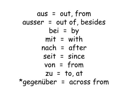 Aus = out, from ausser = out of, besides bei = by mit = with nach = after seit = since von = from zu = to, at *gegenüber = across from.