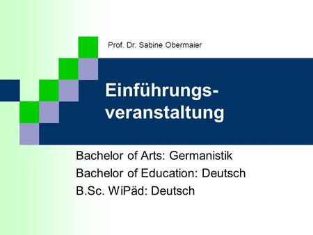 Einführungs- veranstaltung Bachelor of Arts: Germanistik Bachelor of Education: Deutsch B.Sc. WiPäd: Deutsch Prof. Dr. Sabine Obermaier.