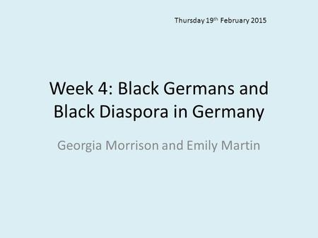 Week 4: Black Germans and Black Diaspora in Germany Georgia Morrison and Emily Martin Thursday 19 th February 2015.