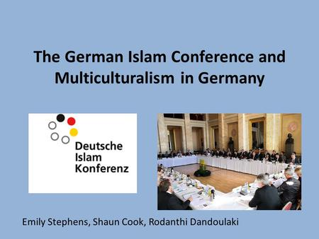 The German Islam Conference and Multiculturalism in Germany Emily Stephens, Shaun Cook, Rodanthi Dandoulaki.