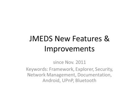JMEDS New Features & Improvements since Nov. 2011 Keywords: Framework, Explorer, Security, Network Management, Documentation, Android, UPnP, Bluetooth.