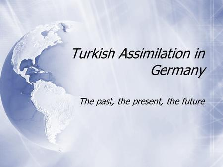 Turkish Assimilation in Germany The past, the present, the future.