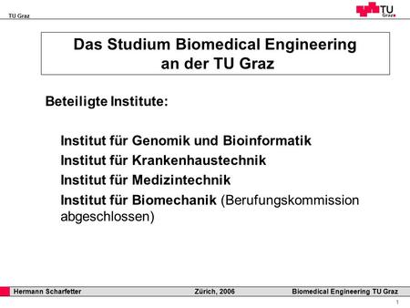 TU Graz Professor Horst Cerjak, 19.12.2005 1 Hermann Scharfetter Zürich, 2006 Biomedical Engineering TU Graz Das Studium Biomedical Engineering an der.