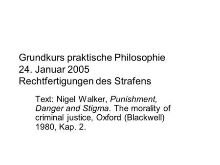 Grundkurs praktische Philosophie 24. Januar 2005 Rechtfertigungen des Strafens Text: Nigel Walker, Punishment, Danger and Stigma. The morality of criminal.