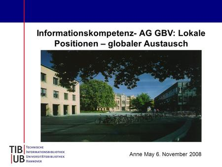 Informationskompetenz- AG GBV: Lokale Positionen – globaler Austausch Anne May 6. November 2008.