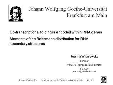"Joanna WisniewskaSeminar: ""Aktuelle Themen der Bioinformatik""SS 2005 Co-transcriptional folding is encoded within RNA genes Moments of the Boltzmann distribution."