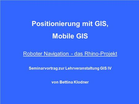 Projekt Das Rhino - Projekt Was ist Rhino Überblick Datenerfassung Positionsermittlung Grid–Based and Topological Maps Movie: Minerva in Aktion Titel Positionierung.