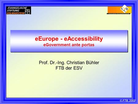 © FTB, 2002 eEurope - eAccessibility eGovernment ante portas Prof. Dr.-Ing. Christian Bühler FTB der ESV.