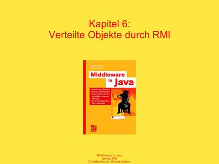 Middleware in Java vieweg 2005 © Steffen Heinzl, Markus Mathes Kapitel 6: Verteilte Objekte durch RMI.