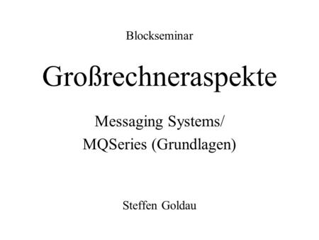 Blockseminar Großrechneraspekte Messaging Systems/ MQSeries (Grundlagen) Steffen Goldau.