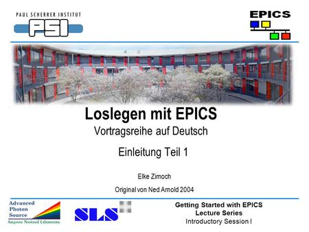 Getting Started with EPICS Lecture Series Introductory Session I Loslegen mit EPICS Vortragsreihe auf Deutsch Einleitung Teil 1 Elke Zimoch Original von.