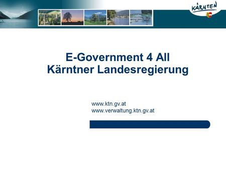 E-Government 4 All Kärntner Landesregierung www.ktn.gv.at www.verwaltung.ktn.gv.at.