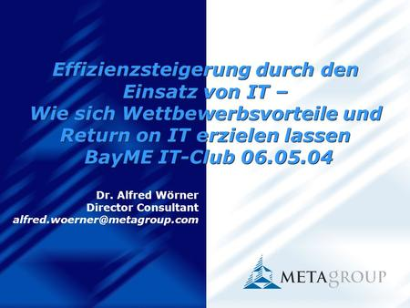 Effizienzsteigerung durch den Einsatz von IT – Wie sich Wettbewerbsvorteile und Return on IT erzielen lassen BayME IT-Club 06.05.04 Dr. Alfred Wörner Director.