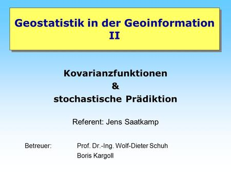 Geostatistik in der Geoinformation II Kovarianzfunktionen & stochastische Prädiktion Referent: Jens Saatkamp Betreuer: Prof. Dr.-Ing. Wolf-Dieter Schuh.