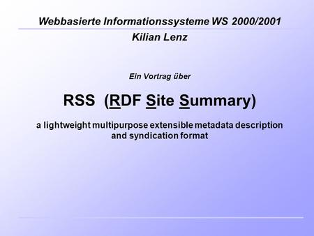 Kilian Lenz Webbasierte Informationssysteme WS 2000/2001 Ein Vortrag über RSS (RDF Site Summary) a lightweight multipurpose extensible metadata description.