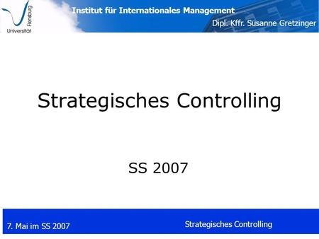 Institut für Internationales Management Dipl. Kffr. Susanne Gretzinger 7. Mai im SS 2007 Strategisches Controlling SS 2007.