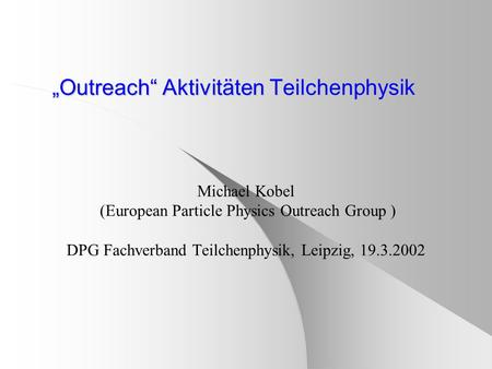 """Outreach"" Aktivitäten Teilchenphysik Michael Kobel (European Particle Physics Outreach Group ) DPG Fachverband Teilchenphysik, Leipzig, 19.3.2002."