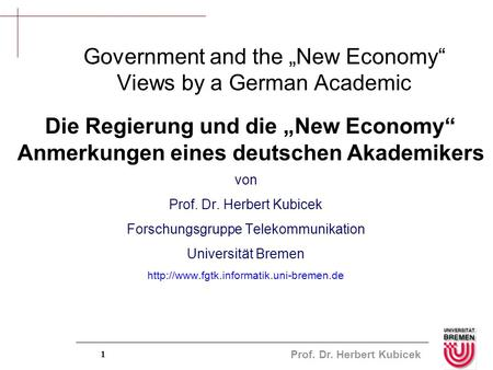 "Prof. Dr. Herbert Kubicek 1 Government and the ""New Economy"" Views by a German Academic von Prof. Dr. Herbert Kubicek Forschungsgruppe Telekommunikation."