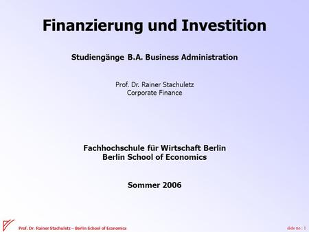 Slide no.: 1 Prof. Dr. Rainer Stachuletz – Berlin School of Economics Finanzierung und Investition Studiengänge B.A. Business Administration Prof. Dr.