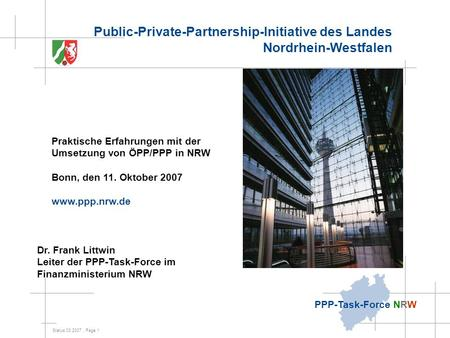 Status 03.2007, Page 1 PPP-Task-Force NRW Dr. Frank Littwin Leiter der PPP-Task-Force im Finanzministerium NRW Public-Private-Partnership-Initiative des.