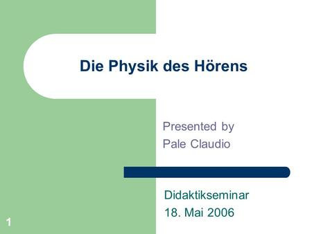1 Die Physik des Hörens Presented by Pale Claudio Didaktikseminar 18. Mai 2006.