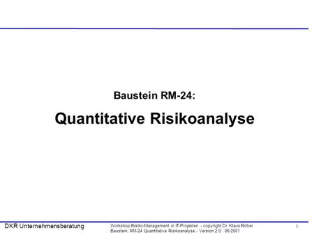 1 Workshop Risiko-Management in IT-Projekten - copyright Dr. Klaus Röber Baustein: RM-24 Quantitative Risikoanalyse - Version 2.0: 06/2001 DKR Unternehmensberatung.