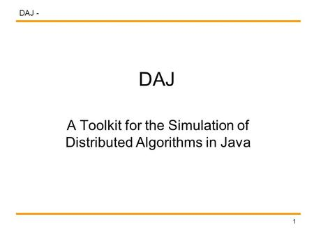 DAJ - 1 DAJ A Toolkit for the Simulation of Distributed Algorithms in Java.