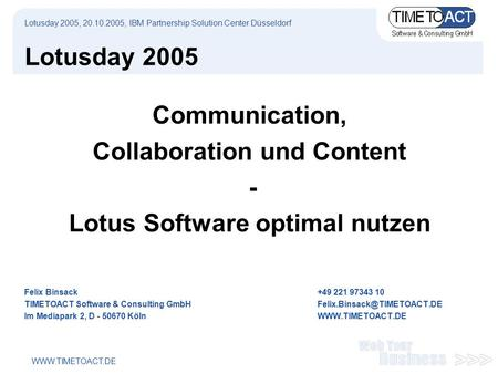 WWW.TIMETOACT.DE Lotusday 2005 Communication, Collaboration und Content - Lotus Software optimal nutzen Felix Binsack+49 221 97343 10 TIMETOACT Software.