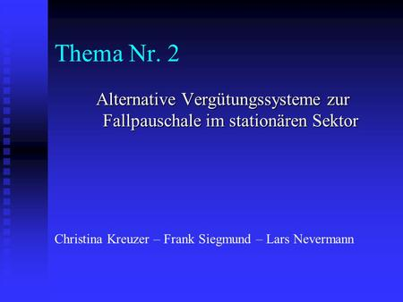 Thema Nr. 2 Alternative Vergütungssysteme zur Fallpauschale im stationären Sektor Christina Kreuzer – Frank Siegmund – Lars Nevermann.