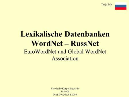 Tanja Eder Slawische Korpuslinguistik 515.005 Prof. Tosovic, SS 2006 Lexikalische Datenbanken WordNet – RussNet EuroWordNet und Global WordNet Association.