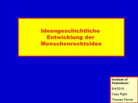Ideengeschichtliche Entwicklung der Menschenrechtsidee Institute of Federalism: 6/4/2015 Copy Right Thomas Fleiner Institute of Federalism: 6/4/2015 Copy.