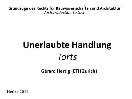 Unerlaubte Handlung Torts Grundzüge des Rechts für Bauwissenschaften und Architektur An Introduction to Law Herbst 2011 Gérard Hertig (ETH Zurich)