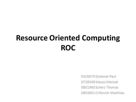 Resource Oriented Computing ROC 0326074 Gniesser Paul 0728348 Mausz Manuel 0801960 Scherz Thomas 0803851 Crillovich Matthias.