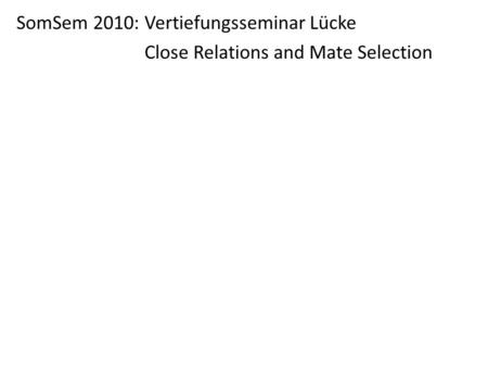 SomSem 2010: Vertiefungsseminar Lücke Close Relations and Mate Selection.