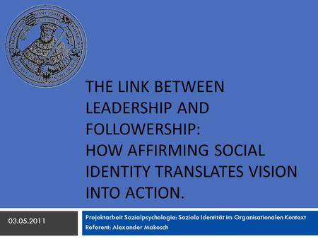 The link between leadership and followership: How affirming social identity translates vision into action. Projektarbeit Sozialpsychologie: Soziale Identität.