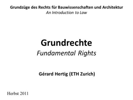 Grundrechte Fundamental Rights Grundzüge des Rechts für Bauwissenschaften und Architektur An Introduction to Law Herbst 2011 Gérard Hertig (ETH Zurich)