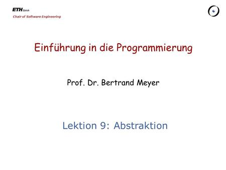 Chair of Software Engineering Einführung in die Programmierung Prof. Dr. Bertrand Meyer Lektion 9: Abstraktion.