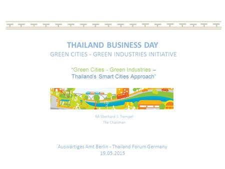 THAILAND BUSINESS DAY GREEN CITIES - GREEN INDUSTRIES INITIATIVE RA Eberhard J. Trempel The Chairman Auswärtiges Amt Berlin - Thailand Forum Germany 19.05.2015.