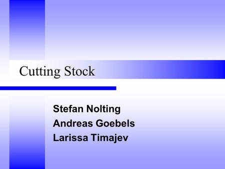 Cutting Stock Stefan Nolting Andreas Goebels Larissa Timajev.