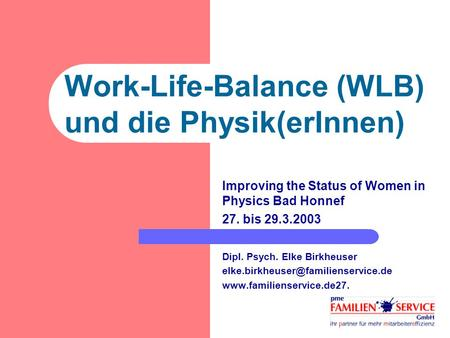 Work-Life-Balance (WLB) und die Physik(erInnen) Improving the Status of Women in Physics Bad Honnef 27. bis 29.3.2003 Dipl. Psych. Elke Birkheuser