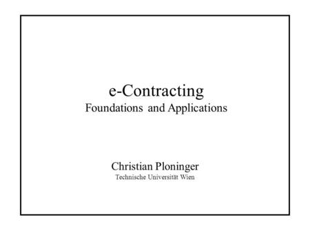 E-Contracting Foundations and Applications Christian Ploninger Technische Universität Wien.