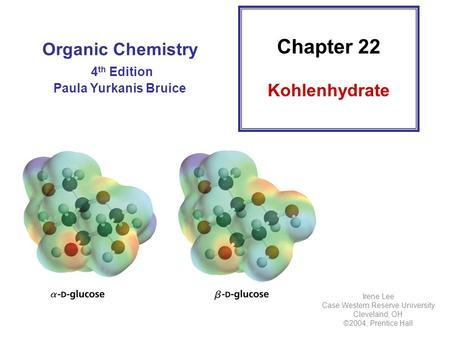 Organic Chemistry 4 th Edition Paula Yurkanis Bruice Chapter 22 Kohlenhydrate Irene Lee Case Western Reserve University Cleveland, OH ©2004, Prentice Hall.