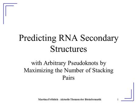Martina Fröhlich - Aktuelle Themen der Bioinformatik1 Predicting RNA Secondary Structures with Arbitrary Pseudoknots by Maximizing the Number of Stacking.