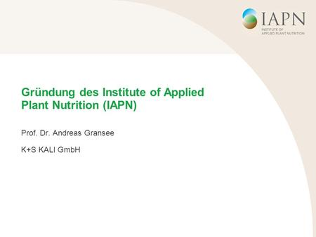 Gründung des Institute of Applied Plant Nutrition (IAPN) Prof. Dr. Andreas Gransee K+S KALI GmbH.