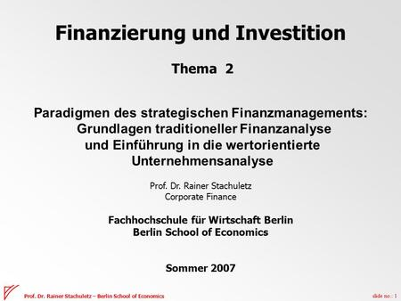 Slide no.: 1 Prof. Dr. Rainer Stachuletz – Berlin School of Economics Finanzierung und Investition Thema 2 Paradigmen des strategischen Finanzmanagements: