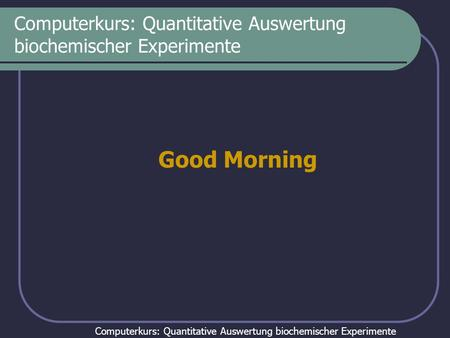 Computerkurs: Quantitative Auswertung biochemischer Experimente Good Morning.
