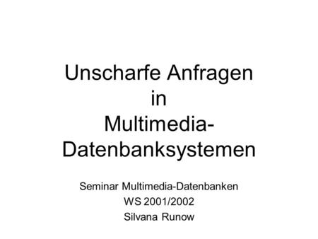 Unscharfe Anfragen in Multimedia- Datenbanksystemen Seminar Multimedia-Datenbanken WS 2001/2002 Silvana Runow.