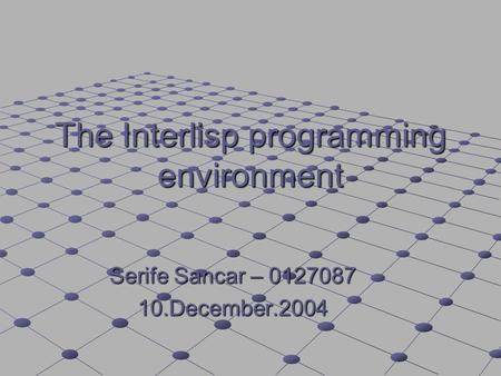 The Interlisp programming environment Serife Sancar – 0127087 10.December.2004.